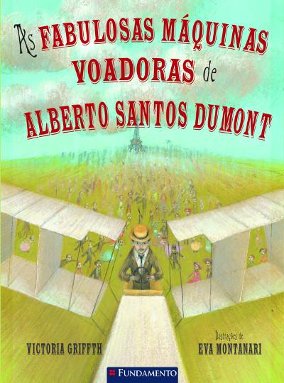 As Fabulosas Máquinas Voadoras de Alberto Santos Dumont - Victoria Griffth