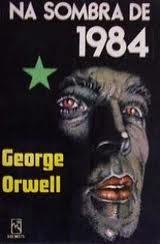 Na Sombra de 1984 - George Orwell